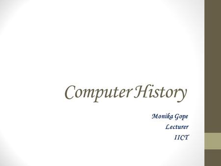 Computer History Monika Gope Lecturer IICT. Evaluation of computer The development of the modern day computer was the result of advances in technologies.