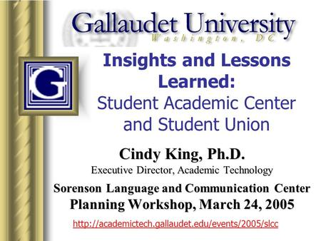 Insights and Lessons Learned: Student Academic Center and Student Union Cindy King, Ph.D. Executive Director, Academic Technology Sorenson Language and.