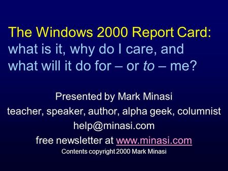 The Windows 2000 Report Card: what is it, why do I care, and what will it do for – or to – me? Presented by Mark Minasi teacher, speaker, author, alpha.