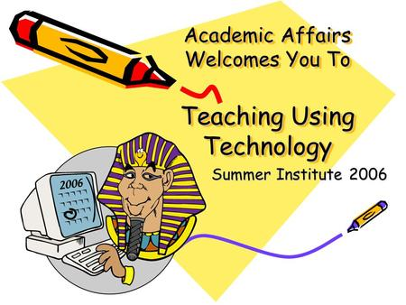 Academic Affairs Welcomes You To Teaching Using Technology Summer Institute 2006.