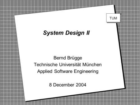 Copyright 2004 Bernd Brügge TUM Software Engineering WS 2004 1 2 TUM System Design II Bernd Brügge Technische Universität München Applied Software Engineering.