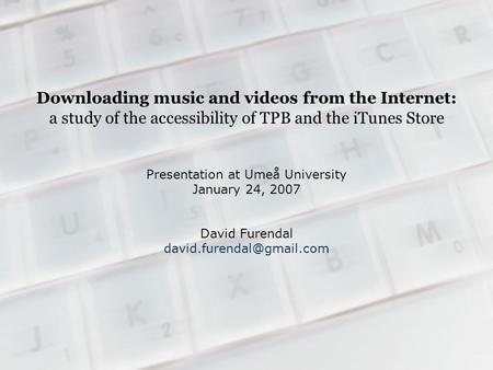 Downloading music and videos from the Internet: a study of the accessibility of TPB and the iTunes Store Presentation at Umeå University January 24, 2007.