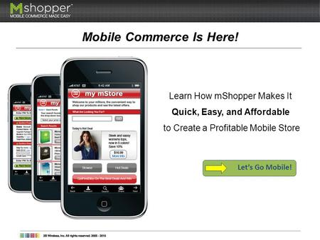 Mobile Commerce Is Here! Learn How mShopper Makes It Quick, Easy, and Affordable to Create a Profitable Mobile Store Lets Go Mobile!