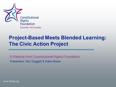 Project-Based Meets Blended Learning: The Civic Action Project A Webinar from Constitutional Rights Foundation www.crfcap.org Presenters: Keri Doggett.