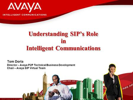 1 © 2007 Avaya Inc. All rights reserved. Understanding SIPs Role in Intelligent Communications Tom Doria Director – Avaya P2P Technical Business Development.