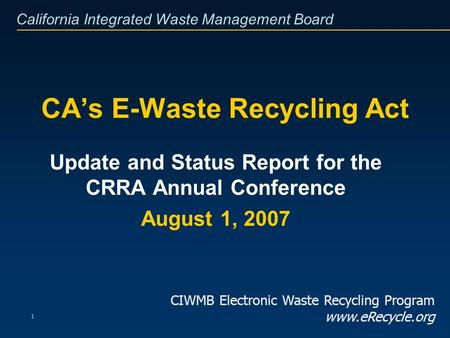 California Integrated Waste Management Board 1 CAs E-Waste Recycling Act Update and Status Report for the CRRA Annual Conference August 1, 2007 CIWMB Electronic.