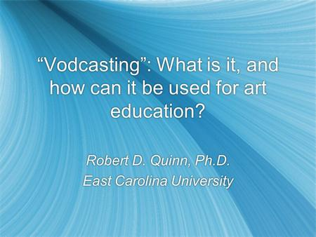 Vodcasting: What is it, and how can it be used for art education? Robert D. Quinn, Ph.D. East Carolina University Robert D. Quinn, Ph.D. East Carolina.