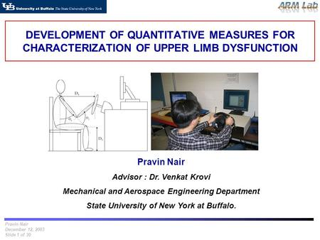 Pravin Nair December 12, 2003 Slide 1 of 30 DEVELOPMENT OF QUANTITATIVE MEASURES FOR CHARACTERIZATION OF UPPER LIMB DYSFUNCTION Pravin Nair Advisor : Dr.