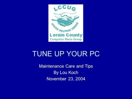 TUNE UP YOUR PC Maintenance Care and Tips By Lou Koch November 23, 2004.