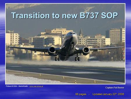 Transition to new B737 SOP 66 pages - Updated January 22 th, 2006 Picture © 2004 – Bernd Karlik - www.vap-group.atwww.vap-group.at Captain Pat Boone.