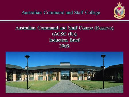 Australian Command and Staff Course (Reserve) (ACSC (R)) Induction Brief 2009 Australian Command and Staff College.