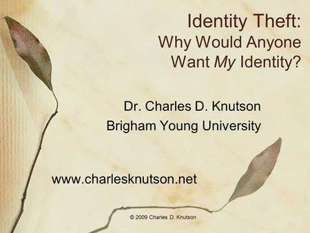© 2009 Charles D. Knutson Identity Theft: Why Would Anyone Want My Identity? Dr. Charles D. Knutson Brigham Young University www.charlesknutson.net.