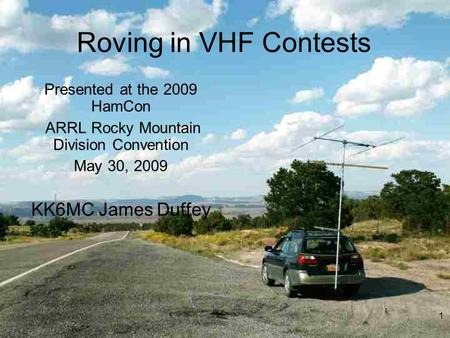 Roving in VHF Contests Presented at the 2009 HamCon ARRL Rocky Mountain Division Convention May 30, 2009 KK6MC James Duffey 1.