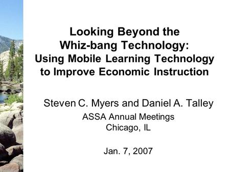 Looking Beyond the Whiz-bang Technology: Using Mobile Learning Technology to Improve Economic Instruction Steven C. Myers and Daniel A. Talley ASSA Annual.