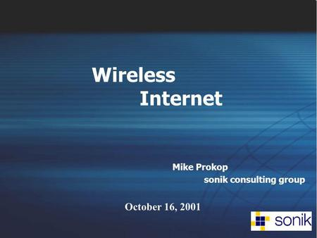 Wireless Internet Mike Prokop sonik consulting group October 16, 2001.