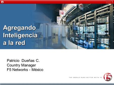 1 Agregando Inteligencia a la red Patricio Dueñas C. Country Manager F5 Networks - México.