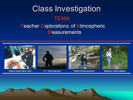 Class Investigation TEAM: Teacher Explorations of Atmospheric Measurements T.J. Trout-KansasKathy Rome-KansasDiana Soehl-New YorkBarbara Fortier-Maine.