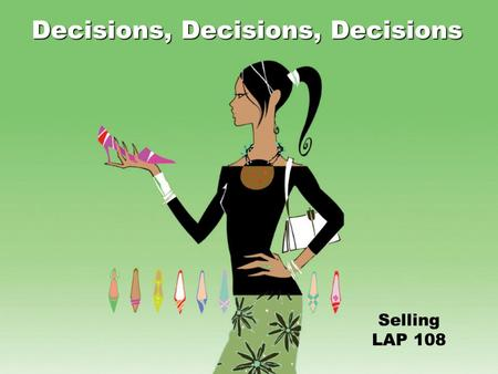 Selling LAP 108 Decisions, Decisions, Decisions Objectives Identify types of customer buying decisions. Facilitate customer/client buying decisions.