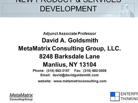 ENTERPRISE THINKING MetaMatrix Consulting Group NEW PRODUCT & SERVICES DEVELOPMENT Adjunct Associate Professor David A. Goldsmith MetaMatrix Consulting.