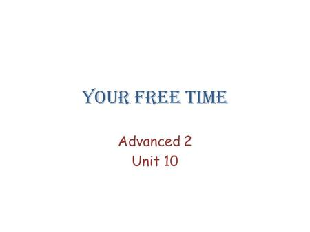 Your free time Advanced 2 Unit 10.