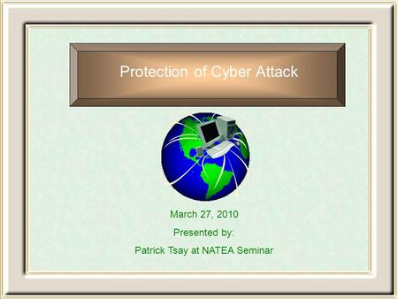 Protection of Cyber Attack March 27, 2010 Presented by: Patrick Tsay at NATEA Seminar.