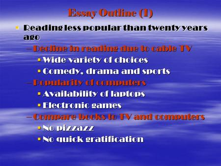 Essay Outline (1) Reading less popular than twenty years ago Reading less popular than twenty years ago –Decline in reading due to cable TV Wide variety.