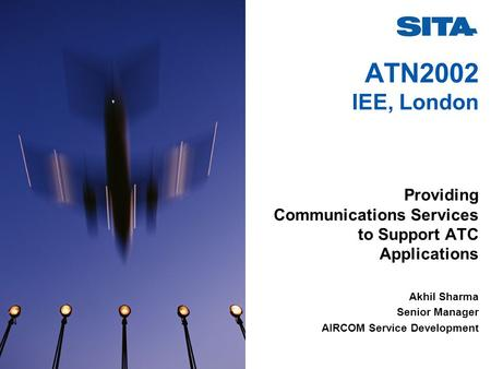 ATN2002 IEE, London Providing Communications Services to Support ATC Applications Akhil Sharma Senior Manager AIRCOM Service Development.