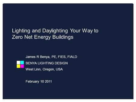 Lighting and Daylighting Your Way to Zero Net Energy James R Benya, PE, FIES, FIALD, LC (US) Lighting and Daylighting Your Way to Zero Net Energy Buildings.