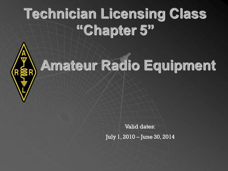 Technician Licensing Class Chapter 5 Valid dates: July 1, 2010 – June 30, 2014 Amateur Radio Equipment.