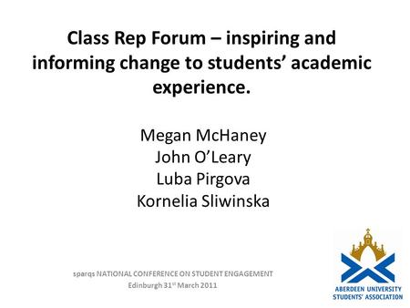 Class Rep Forum – inspiring and informing change to students academic experience. sparqs NATIONAL CONFERENCE ON STUDENT ENGAGEMENT Edinburgh 31 st March.
