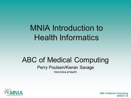 ABC of Medical Computing 2008-01-18 MNIA Introduction to Health Informatics ABC of Medical Computing Perry Poulsen/Kieran Savage Manitoba eHealth.