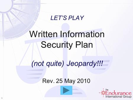 1 LETS PLAY Written Information Security Plan (not quite) Jeopardy!!! Rev. 25 May 2010.