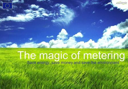 The magic of metering Save energy, save money and save the environment.