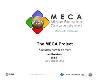 Www.CrewAssistant.com 1 The MECA Project Reasoning Agents on Mars Leo Breebaart (S&T) 12 October 2006.