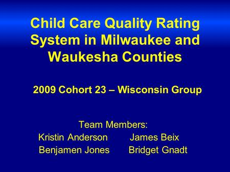 Child Care Quality Rating System in Milwaukee and Waukesha Counties Team Members: Kristin Anderson James Beix Benjamen Jones Bridget Gnadt 2009 Cohort.