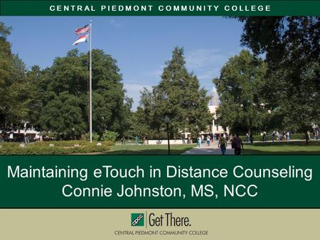 C E N T R A L P I E D M O N T C O M M U N I T Y C O L L E G E Maintaining eTouch in Distance Counseling Connie Johnston, MS, NCC.