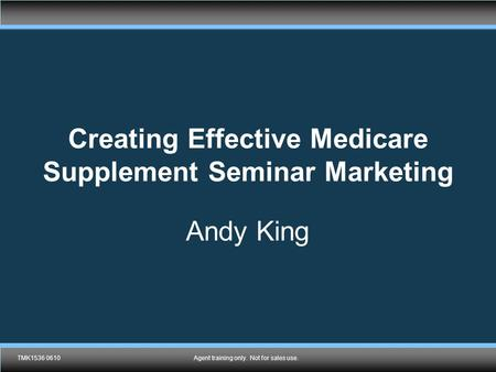 TMK1536 0610Agent training only. Not for sales use. Creating Effective Medicare Supplement Seminar Marketing Andy King TMK1536 0610Agent training only.