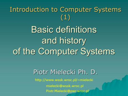 Basic definitions and history of the Computer Systems Piotr Mielecki Ph. D. Introduction to Computer Systems (1)