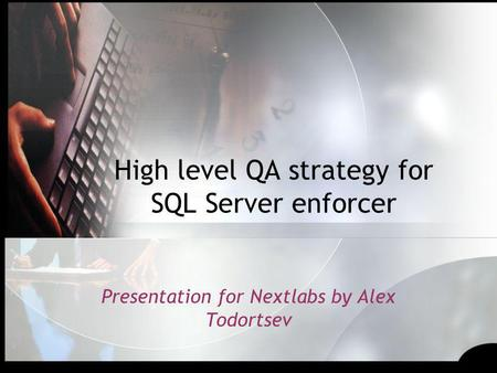 High level QA strategy for SQL Server enforcer Presentation for Nextlabs by Alex Todortsev.