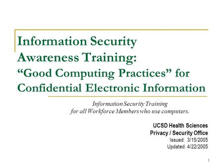 1 Information Security Awareness Training: Good Computing Practices for Confidential Electronic Information Information Security Training for all Workforce.