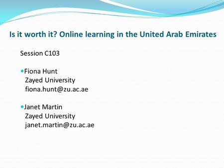 Is it worth it? Online learning in the United Arab Emirates Session C103 Fiona Hunt Zayed University Janet Martin Zayed University.