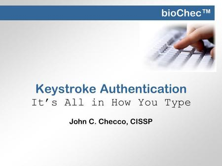 Keystroke Authentication Its All in How You Type John C. Checco, CISSP bioChec.