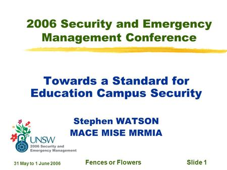 31 May to 1 June 2006 Fences or FlowersSlide 1 2006 Security and Emergency Management Conference Towards a Standard for Education Campus Security Stephen.