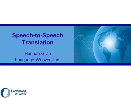 Speech-to-Speech Translation Hannah Grap Language Weaver, Inc.