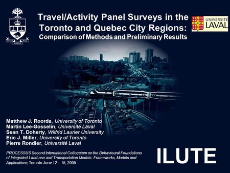 ILUTE Travel/Activity Panel Surveys in the Toronto and Quebec City Regions: Comparison of Methods and Preliminary Results Matthew J. Roorda, University.