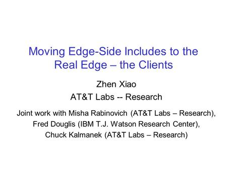 Moving Edge-Side Includes to the Real Edge – the Clients Zhen Xiao AT&T Labs -- Research Joint work with Misha Rabinovich (AT&T Labs – Research), Fred.