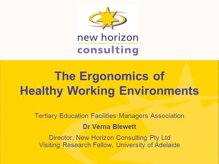 The Ergonomics of Healthy Working Environments Tertiary Education Facilities Managers Association Dr Verna Blewett Director, New Horizon Consulting Pty.
