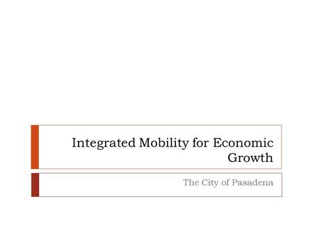Integrated Mobility for Economic Growth The City of Pasadena.