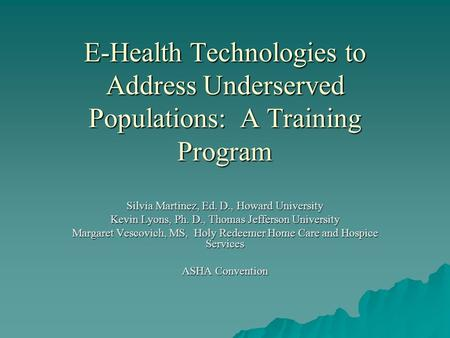 E-Health Technologies to Address Underserved Populations: A Training Program Silvia Martinez, Ed. D., Howard University Kevin Lyons, Ph. D., Thomas Jefferson.