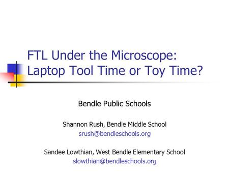 FTL Under the Microscope: Laptop Tool Time or Toy Time? Bendle Public Schools Shannon Rush, Bendle Middle School Sandee Lowthian,